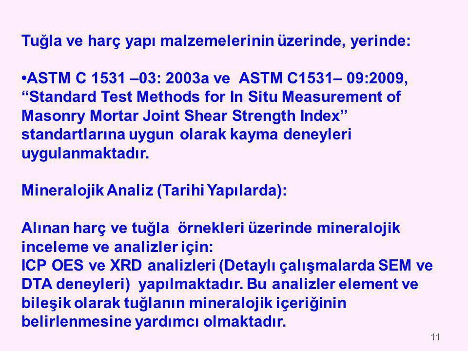 11 Tuğla ve harç yapı malzemelerinin üzerinde, yerinde: ASTM C 1531 –03: 2003a ve ASTM C1531– 09:2009, Standard Test Methods for In Situ Measurement of Masonry Mortar Joint Shear Strength Index standartlarına uygun olarak kayma deneyleri uygulanmaktadır.