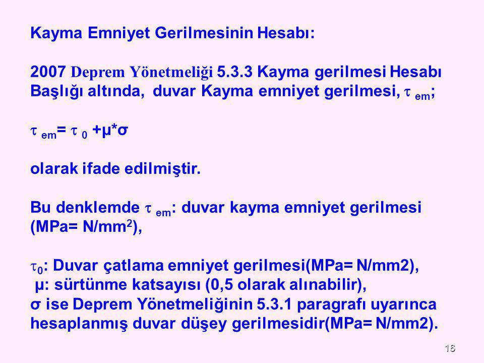16 Kayma Emniyet Gerilmesinin Hesabı: 2007 Deprem Yönetmeliği 5.3.3 Kayma gerilmesi Hesabı Başlığı altında, duvar Kayma emniyet gerilmesi,  em ;  em =  0 +μ*σ olarak ifade edilmiştir.