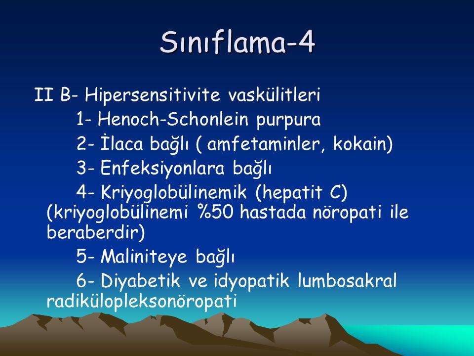 Sınıflama-4 II B- Hipersensitivite vaskülitleri 1- Henoch-Schonlein purpura 2- İlaca bağlı ( amfetaminler, kokain) 3- Enfeksiyonlara bağlı 4- Kriyoglobülinemik (hepatit C) (kriyoglobülinemi %50 hastada nöropati ile beraberdir) 5- Maliniteye bağlı 6- Diyabetik ve idyopatik lumbosakral radikülopleksonöropati