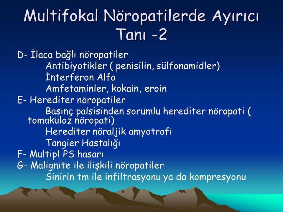 Multifokal Nöropatilerde Ayırıcı Tanı -2 D- İlaca bağlı nöropatiler Antibiyotikler ( penisilin, sülfonamidler) İnterferon Alfa Amfetaminler, kokain, eroin E- Herediter nöropatiler Basınç palsisinden sorumlu herediter nöropati ( tomaküloz nöropati) Herediter nöraljik amyotrofi Tangier Hastalığı F- Multipl PS hasarı G- Malignite ile ilişkili nöropatiler Sinirin tm ile infiltrasyonu ya da kompresyonu