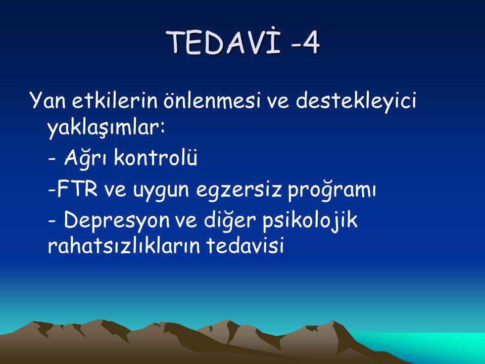 TEDAVİ -4 Yan etkilerin önlenmesi ve destekleyici yaklaşımlar: - Ağrı kontrolü -FTR ve uygun egzersiz proğramı - Depresyon ve diğer psikolojik rahatsızlıkların tedavisi