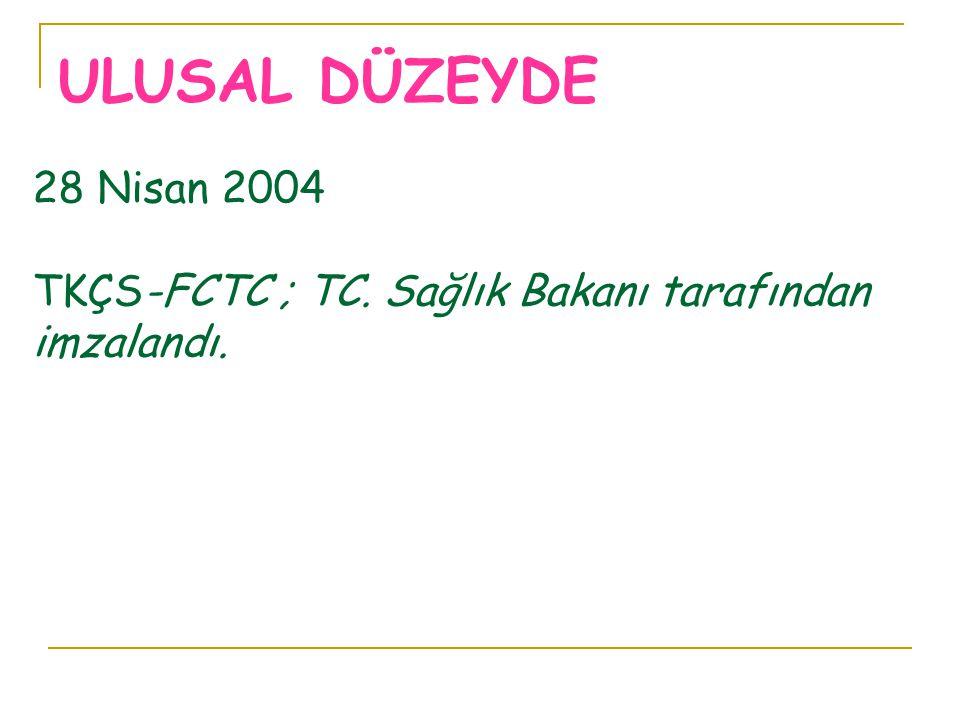 28 Nisan 2004 TKÇS-FCTC ; TC. Sağlık Bakanı tarafından imzalandı. ULUSAL DÜZEYDE