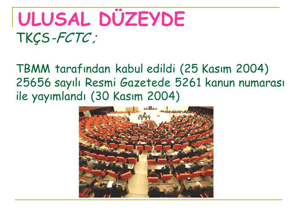 TKÇS-FCTC ; TBMM tarafından kabul edildi (25 Kasım 2004) 25656 sayılı Resmi Gazetede 5261 kanun numarası ile yayımlandı (30 Kasım 2004) ULUSAL DÜZEYDE