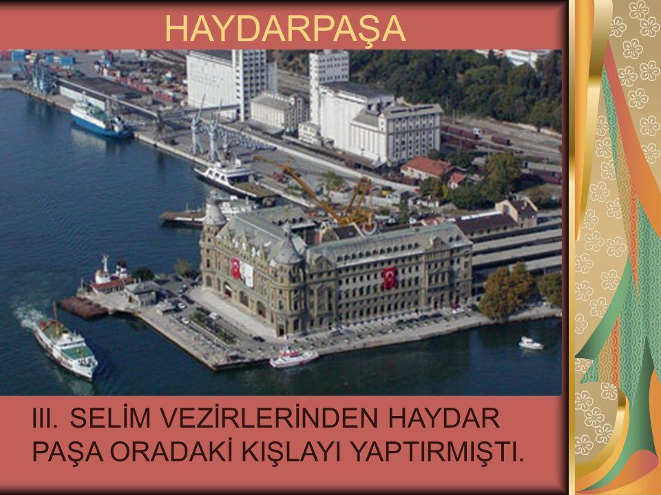HAYDARPAŞA III. SELİM VEZİRLERİNDEN HAYDAR PAŞA ORADAKİ KIŞLAYI YAPTIRMIŞTI.