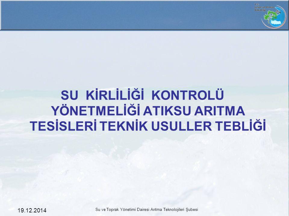 19.12.2014 Su ve Toprak Yönetimi Dairesi Arıtma Teknolojileri Şubesi SU KİRLİLİĞİ KONTROLÜ YÖNETMELİĞİ ATIKSU ARITMA TESİSLERİ TEKNİK USULLER TEBLİĞİ