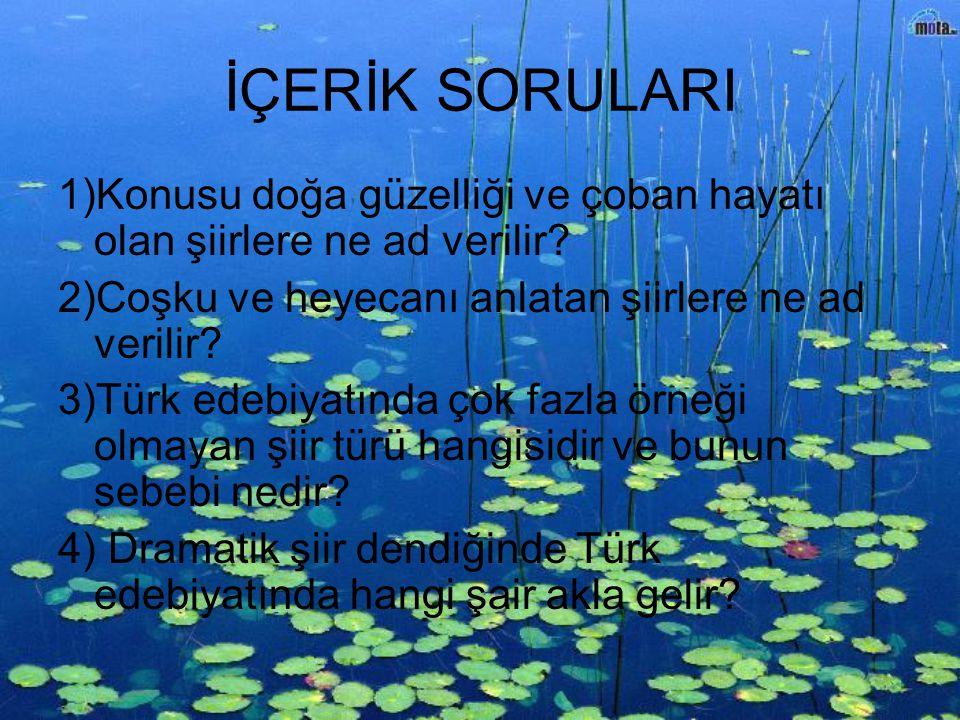 İÇERİK SORULARI 1)Konusu doğa güzelliği ve çoban hayatı olan şiirlere ne ad verilir? 2)Coşku ve heyecanı anlatan şiirlere ne ad verilir? 3)Türk edebiy