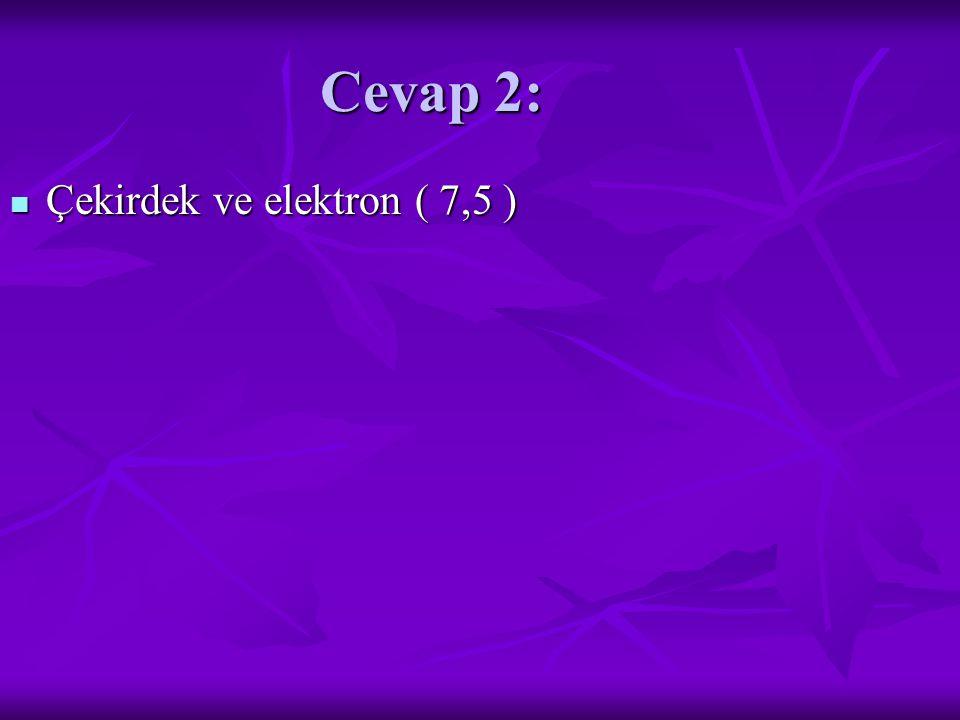 Cevap 2: Çekirdek ve elektron ( 7,5 ) Çekirdek ve elektron ( 7,5 )
