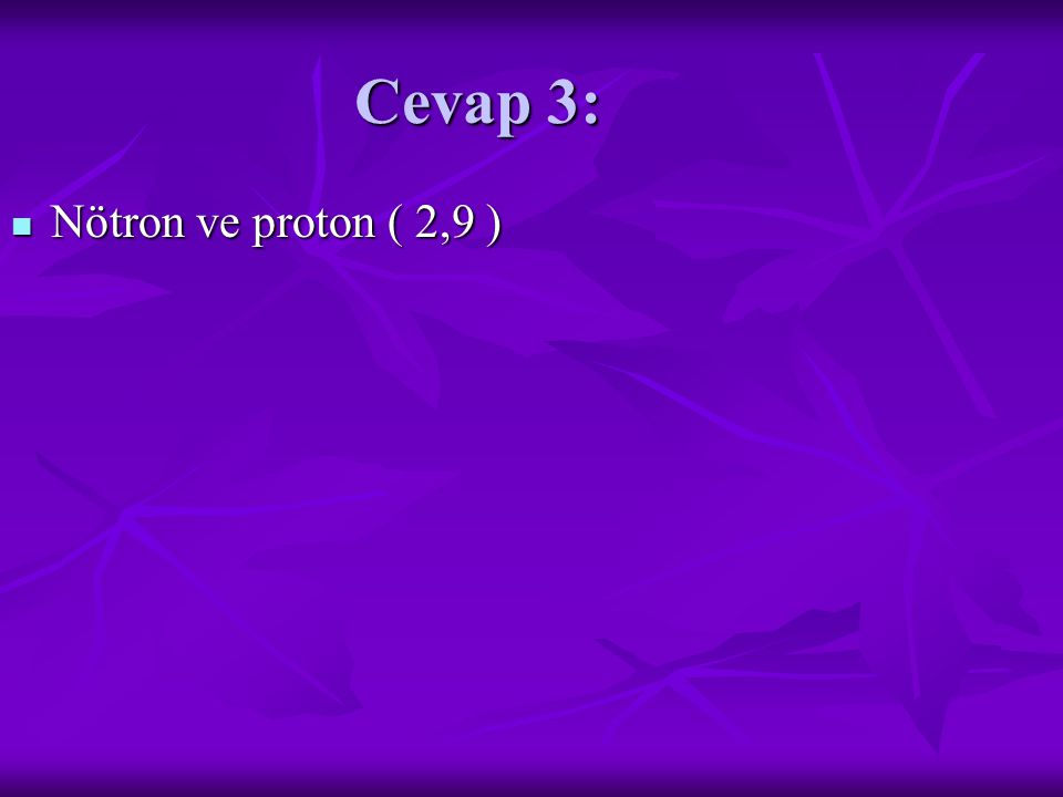 Cevap 3: Nötron ve proton ( 2,9 ) Nötron ve proton ( 2,9 )