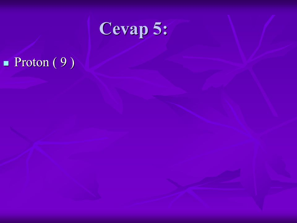 Cevap 5: Proton ( 9 ) Proton ( 9 )