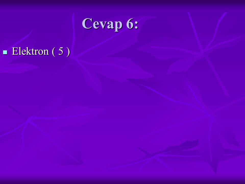Cevap 6: Elektron ( 5 ) Elektron ( 5 )