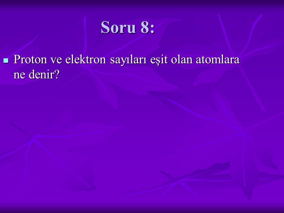 Soru 8: Proton ve elektron sayıları eşit olan atomlara ne denir.