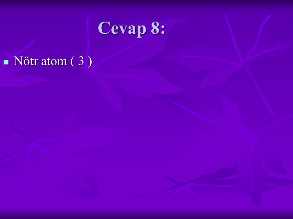 Cevap 8: Nötr atom ( 3 ) Nötr atom ( 3 )