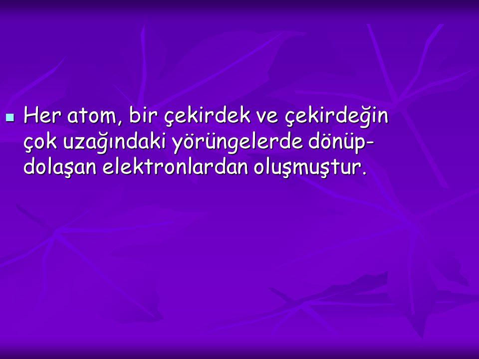 Her atom, bir çekirdek ve çekirdeğin çok uzağındaki yörüngelerde dönüp- dolaşan elektronlardan oluşmuştur.