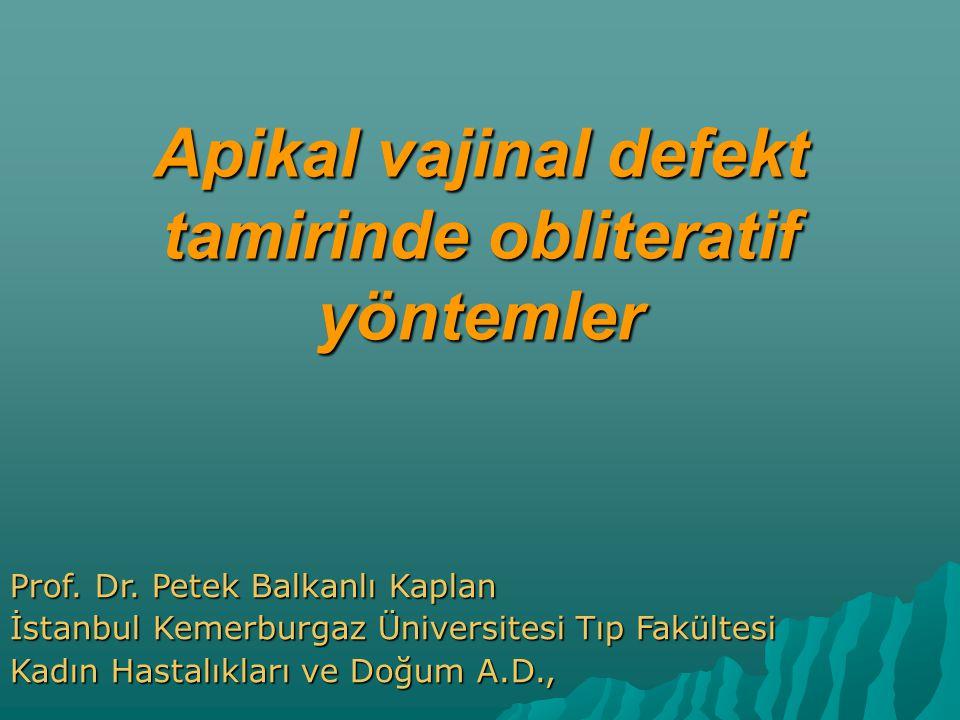 Apikal vajinal defekt tamirinde obliteratif yöntemler Prof. Dr. Petek Balkanlı Kaplan İstanbul Kemerburgaz Üniversitesi Tıp Fakültesi Kadın Hastalıkla