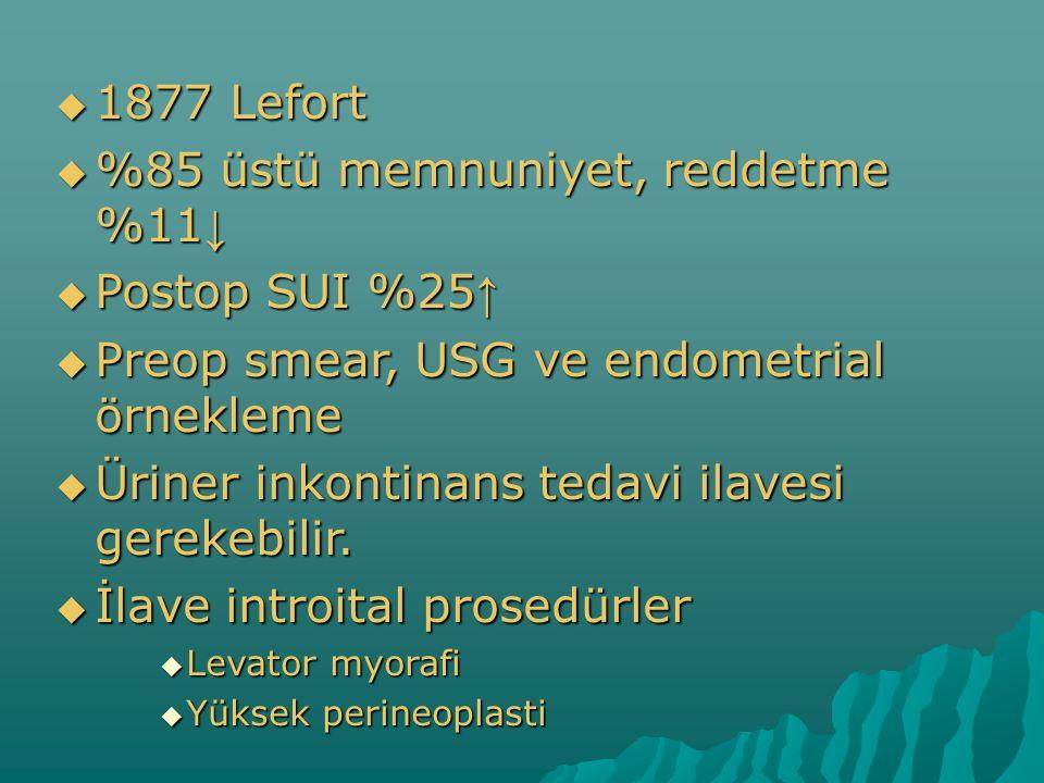  1877 Lefort  %85 üstü memnuniyet, reddetme %11 ↓  Postop SUI %25 ↑  Preop smear, USG ve endometrial örnekleme  Üriner inkontinans tedavi ilavesi gerekebilir.