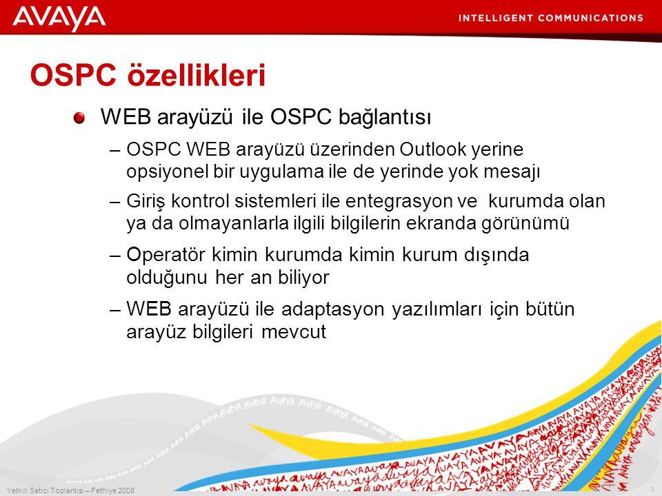 9 Yetkili Satıcı Toplantısı – Fethiye 2008 OSPC özellikleri WEB arayüzü ile OSPC bağlantısı –OSPC WEB arayüzü üzerinden Outlook yerine opsiyonel bir uygulama ile de yerinde yok mesajı –Giriş kontrol sistemleri ile entegrasyon ve kurumda olan ya da olmayanlarla ilgili bilgilerin ekranda görünümü –Operatör kimin kurumda kimin kurum dışında olduğunu her an biliyor –WEB arayüzü ile adaptasyon yazılımları için bütün arayüz bilgileri mevcut