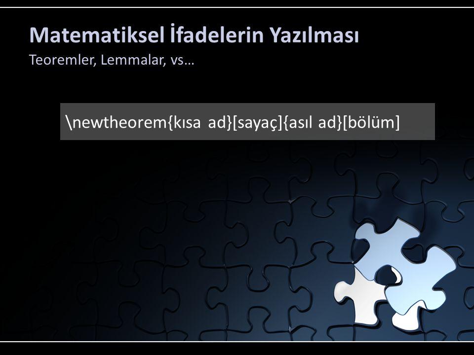 Matematiksel İfadelerin Yazılması Teoremler, Lemmalar, vs… \newtheorem{kısa ad}[sayaç]{asıl ad}[bölüm]