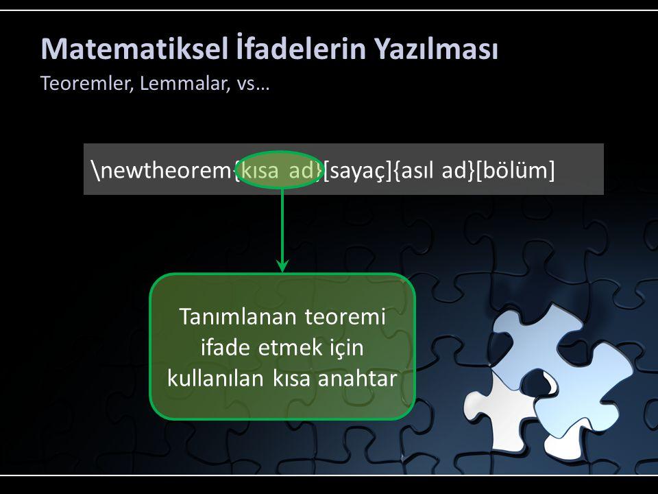 Matematiksel İfadelerin Yazılması Teoremler, Lemmalar, vs… \newtheorem{kısa ad}[sayaç]{asıl ad}[bölüm] Tanımlanan teoremi ifade etmek için kullanılan kısa anahtar