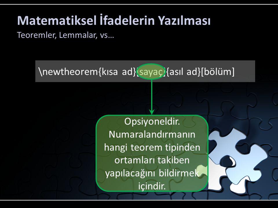 Matematiksel İfadelerin Yazılması Teoremler, Lemmalar, vs… \newtheorem{kısa ad}[sayaç]{asıl ad}[bölüm] Teoremin metin içinde görünecek olan adıdır.