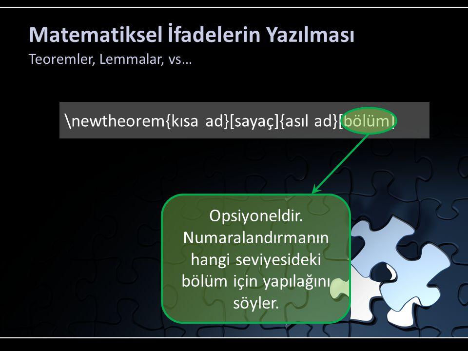 Matematiksel İfadelerin Yazılması Teoremler, Lemmalar, vs… \newtheorem{kısa ad}[sayaç]{asıl ad}[bölüm] \begin{kısa ad}[text] Bu benim teoremimdir.