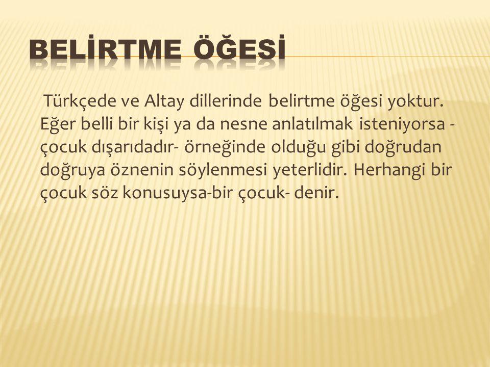 Türkçede ve Altay dillerinde belirtme öğesi yoktur. Eğer belli bir kişi ya da nesne anlatılmak isteniyorsa - çocuk dışarıdadır- örneğinde olduğu gibi