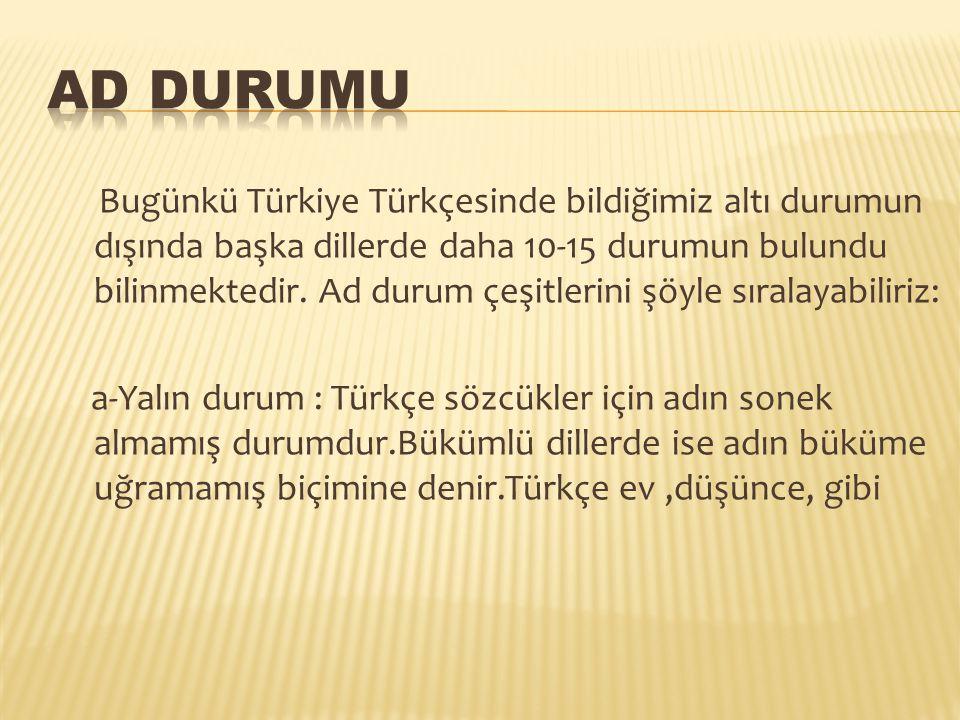 Bugünkü Türkiye Türkçesinde bildiğimiz altı durumun dışında başka dillerde daha 10-15 durumun bulundu bilinmektedir. Ad durum çeşitlerini şöyle sırala