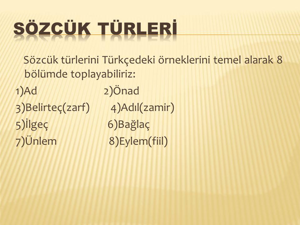Sözcük türlerini Türkçedeki örneklerini temel alarak 8 bölümde toplayabiliriz: 1)Ad 2)Önad 3)Belirteç(zarf) 4)Adıl(zamir) 5)İlgeç 6)Bağlaç 7)Ünlem 8)E