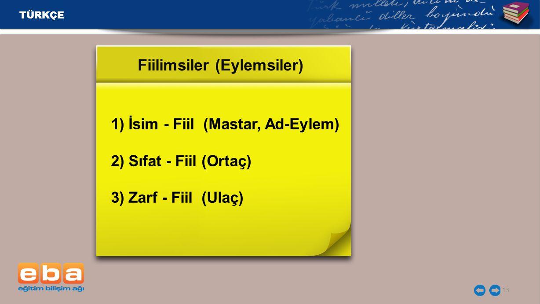 TÜRKÇE 13 1) İsim - Fiil (Mastar, Ad-Eylem) 2) Sıfat - Fiil (Ortaç) 3) Zarf - Fiil (Ulaç) Fiilimsiler (Eylemsiler)
