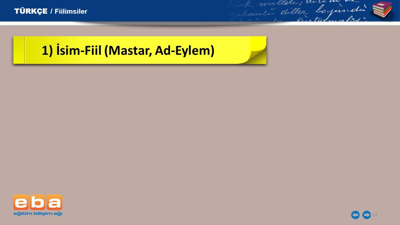 14 1) İsim-Fiil (Mastar, Ad-Eylem) TÜRKÇE / Fiilimsiler