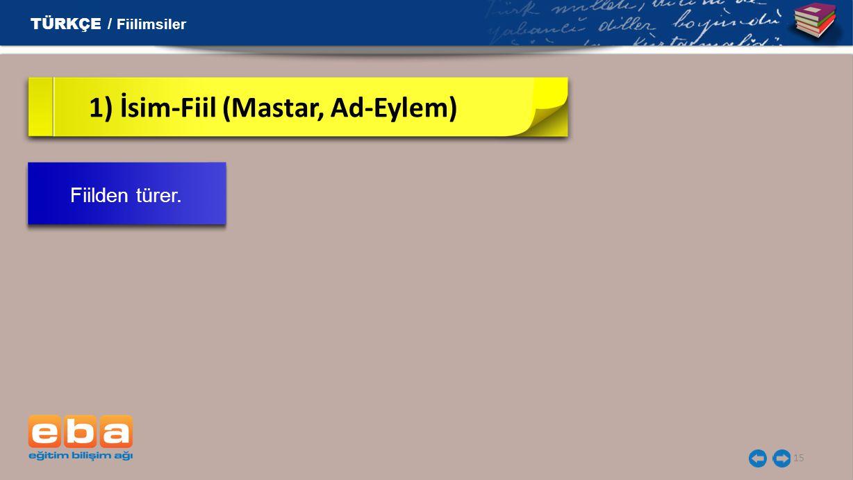 15 1) İsim-Fiil (Mastar, Ad-Eylem) TÜRKÇE / Fiilimsiler Fiilden türer.