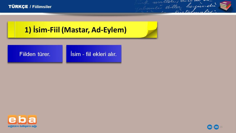 16 1) İsim-Fiil (Mastar, Ad-Eylem) TÜRKÇE / Fiilimsiler Fiilden türer. İsim - fiil ekleri alır.
