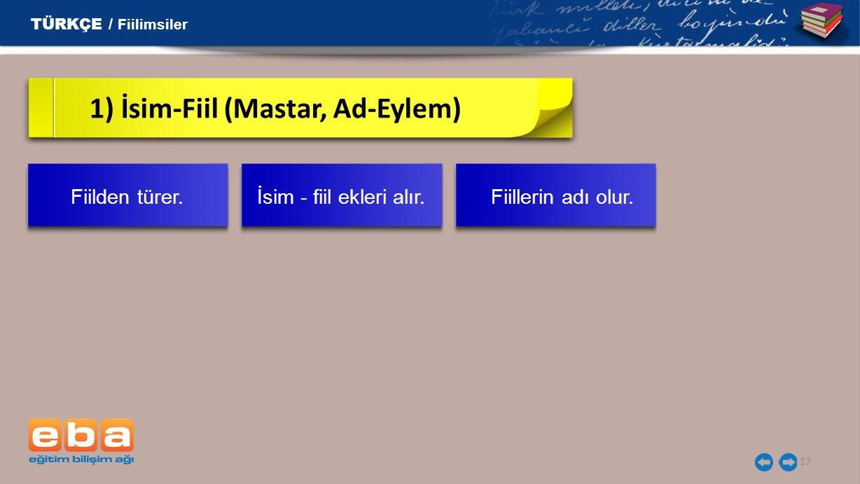 17 1) İsim-Fiil (Mastar, Ad-Eylem) TÜRKÇE / Fiilimsiler Fiilden türer. İsim - fiil ekleri alır. Fiillerin adı olur.
