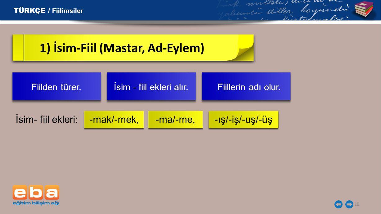 18 1) İsim-Fiil (Mastar, Ad-Eylem) İsim- fiil ekleri: -mak/-mek, -ma/-me, -ış/-iş/-uş/-üş TÜRKÇE / Fiilimsiler Fiilden türer. İsim - fiil ekleri alır.