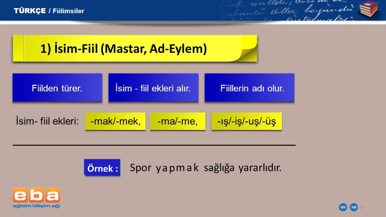 19 1) İsim-Fiil (Mastar, Ad-Eylem) İsim- fiil ekleri: -mak/-mek, -ma/-me, -ış/-iş/-uş/-üş TÜRKÇE / Fiilimsiler Fiilden türer. İsim - fiil ekleri alır.