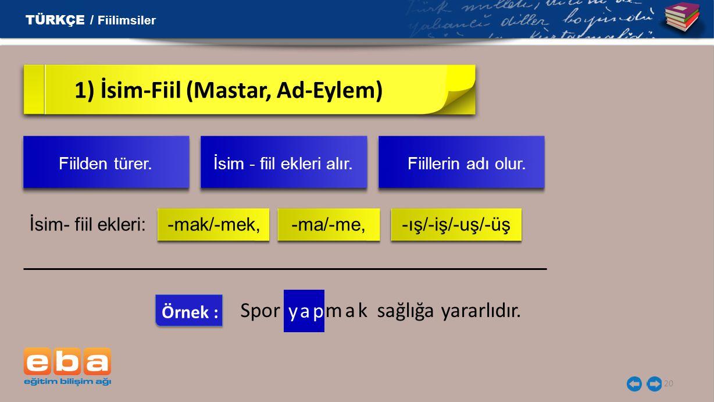 20 1) İsim-Fiil (Mastar, Ad-Eylem) İsim- fiil ekleri: -mak/-mek, -ma/-me, -ış/-iş/-uş/-üş TÜRKÇE / Fiilimsiler Fiilden türer. İsim - fiil ekleri alır.