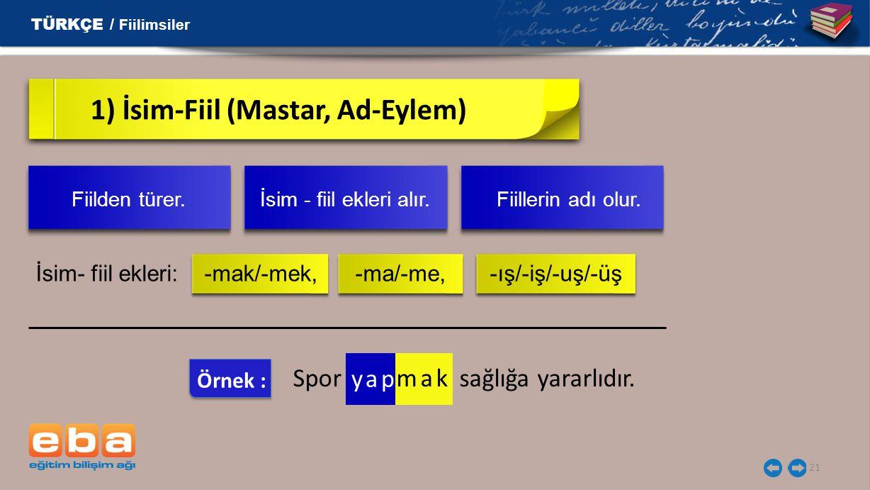 21 1) İsim-Fiil (Mastar, Ad-Eylem) İsim- fiil ekleri: -mak/-mek, -ma/-me, -ış/-iş/-uş/-üş TÜRKÇE / Fiilimsiler Fiilden türer. İsim - fiil ekleri alır.