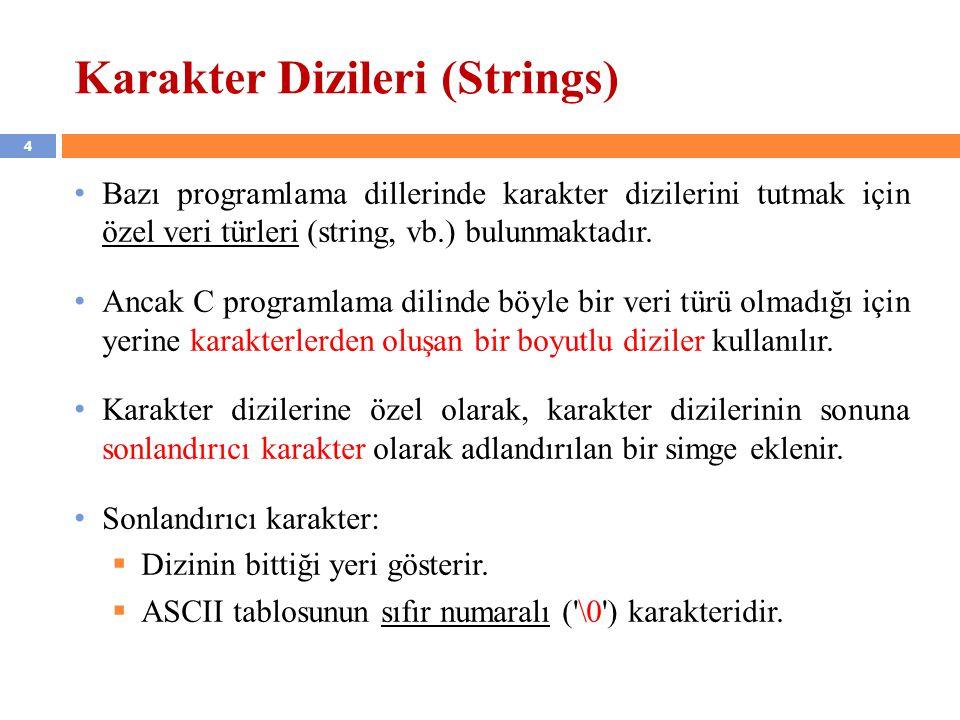 5 Karakter Dizileri (Strings) devam… Karakter dizilerine 2 şekilde başlangıç değeri verilebilir: (1) char s[7] = { d , e , n , e , m , e , \0 }; (2) char s[7] = deneme ; Birinci tanımlamada sonlandırıcı karakter programcı tarafından konmalıdır.