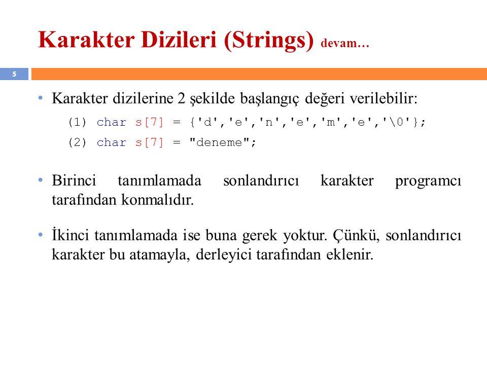 5 Karakter Dizileri (Strings) devam… Karakter dizilerine 2 şekilde başlangıç değeri verilebilir: (1) char s[7] = {'d','e','n','e','m','e','\0'}; (2) c