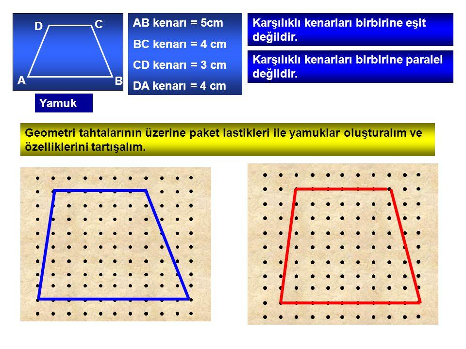Yamuk A B C D AB kenarı = 5cm BC kenarı = 4 cm CD kenarı = 3 cm DA kenarı = 4 cm Karşılıklı kenarları birbirine eşit değildir.