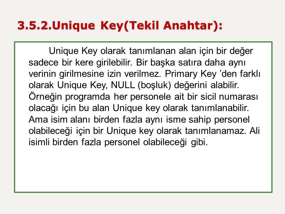 3.5.2.Unique Key(Tekil Anahtar): Unique Key olarak tanımlanan alan için bir değer sadece bir kere girilebilir. Bir başka satıra daha aynı verinin giri
