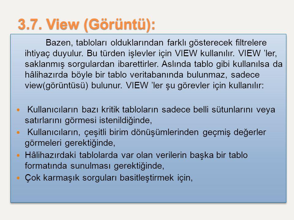 3.7. View (Görüntü): Bazen, tabloları olduklarından farklı gösterecek filtrelere ihtiyaç duyulur. Bu türden işlevler için VIEW kullanılır. VIEW 'ler,
