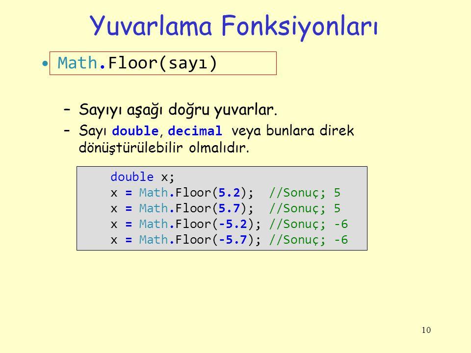 Yuvarlama Fonksiyonları Math.Floor(sayı) –Sayıyı aşağı doğru yuvarlar. –Sayı double, decimal veya bunlara direk dönüştürülebilir olmalıdır. 10 double