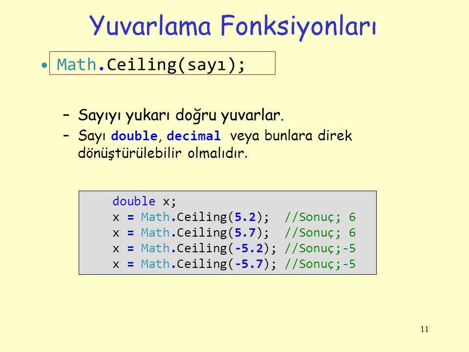 Yuvarlama Fonksiyonları Math.Ceiling(sayı); –Sayıyı yukarı doğru yuvarlar. –Sayı double, decimal veya bunlara direk dönüştürülebilir olmalıdır. 11 dou