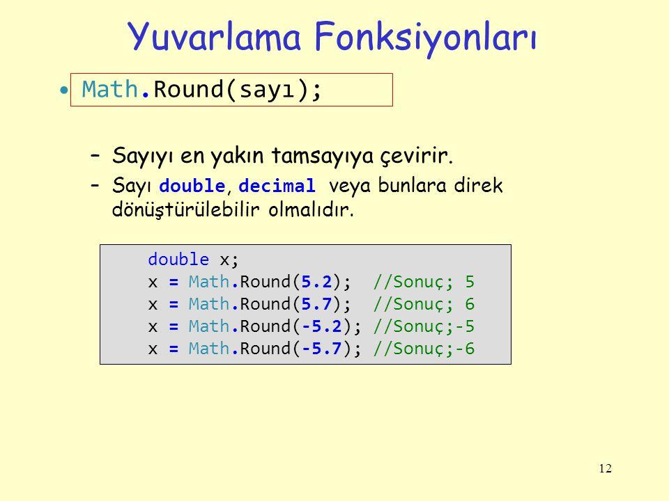 Yuvarlama Fonksiyonları Math.Round(sayı); –Sayıyı en yakın tamsayıya çevirir. –Sayı double, decimal veya bunlara direk dönüştürülebilir olmalıdır. 12