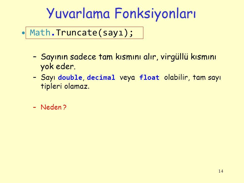 Yuvarlama Fonksiyonları Math.Truncate(sayı); –Sayının sadece tam kısmını alır, virgüllü kısmını yok eder. –Sayı double, decimal veya float olabilir, t