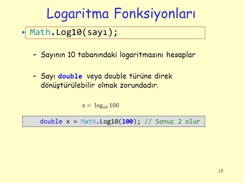 Logaritma Fonksiyonları Math.Log10(sayı); –Sayının 10 tabanındaki logaritmasını hesaplar –Sayı double veya double türüne direk dönüştürülebilir olmak
