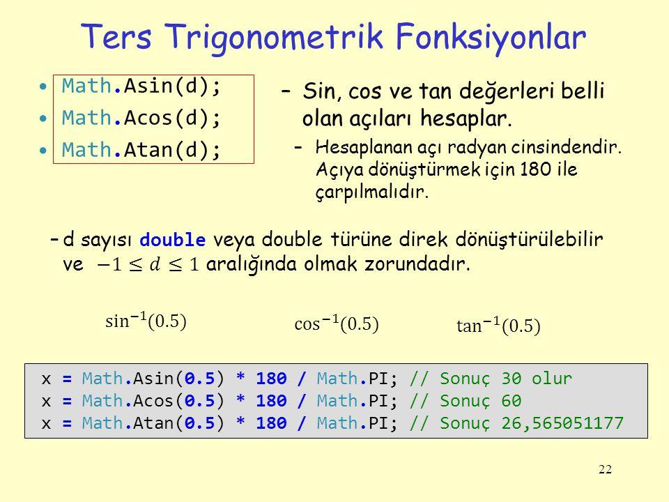 Ters Trigonometrik Fonksiyonlar 22 x = Math.Asin(0.5) * 180 / Math.PI; // Sonuç 30 olur x = Math.Acos(0.5) * 180 / Math.PI; // Sonuç 60 x = Math.Atan(