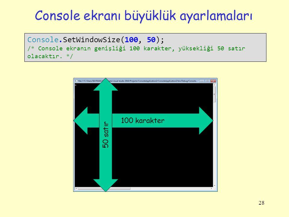 Console ekranı büyüklük ayarlamaları 28 Console.SetWindowSize(100, 50); /* Console ekranın genişliği 100 karakter, yüksekliği 50 satır olacaktır. */ 1