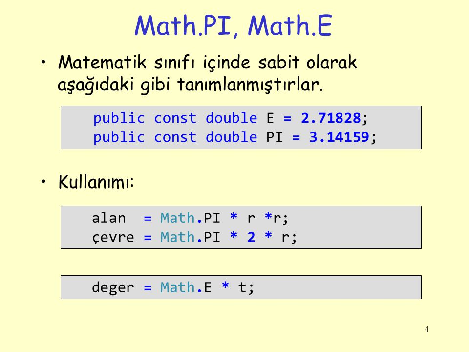 Math.PI, Math.E Matematik sınıfı içinde sabit olarak aşağıdaki gibi tanımlanmıştırlar. Kullanımı: 4 public const double E = 2.71828; public const doub