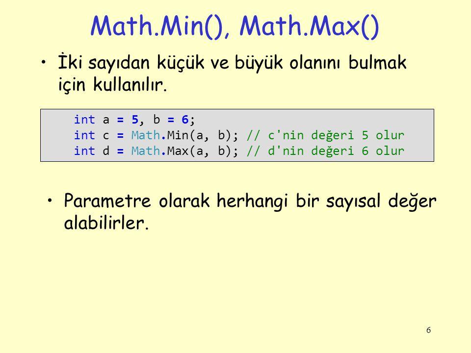 Math.Min(), Math.Max() İki sayıdan küçük ve büyük olanını bulmak için kullanılır. 6 int a = 5, b = 6; int c = Math.Min(a, b); // c'nin değeri 5 olur i